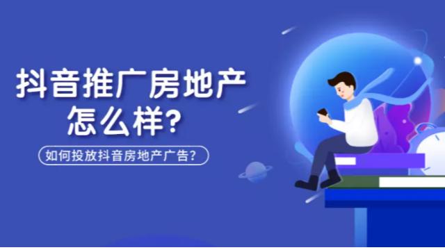 抖音推广房地产怎么样?房地产如何投放深圳抖音广告?